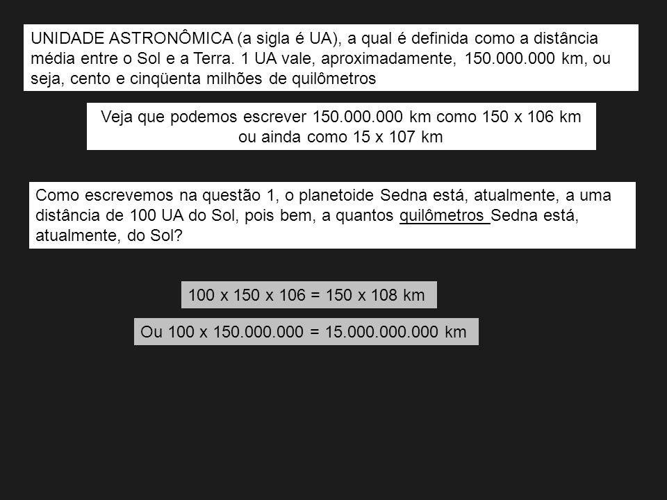 UNIDADE ASTRONÔMICA (a sigla é UA), a qual é definida como a distância média entre o Sol e a Terra. 1 UA vale, aproximadamente, 150.000.000 km, ou sej