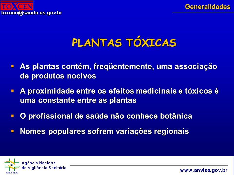 toxcen@saude.es.gov.br Grupos e princípios tóxicos Grupos Princípios ativos Alcalóides beladonados, pirrolizidínicos, solanínicos Látex irritante fitotoxina Toxalbumina cursina, ricina Glicosídeos cardiogênicos, saponínicos, cianogênicos Oxalato de Cálcio cristais de oxalato de cálcio Triterpenóidelantanina Abortivos rutina, furocumarinas Alucinógenos canabinol e correlatos Ação Mecânica acetilcolina, histamina e 5-hidroxitriptamina Generalidades