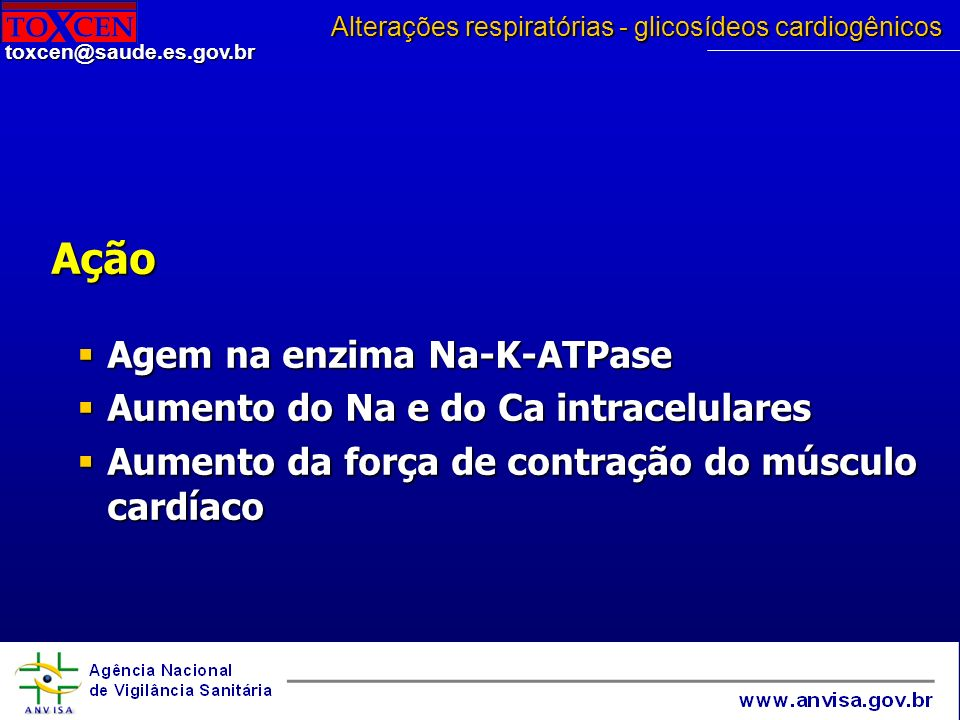 toxcen@saude.es.gov.br Ação Agem na enzima Na-K-ATPase Agem na enzima Na-K-ATPase Aumento do Na e do Ca intracelulares Aumento do Na e do Ca intracelu
