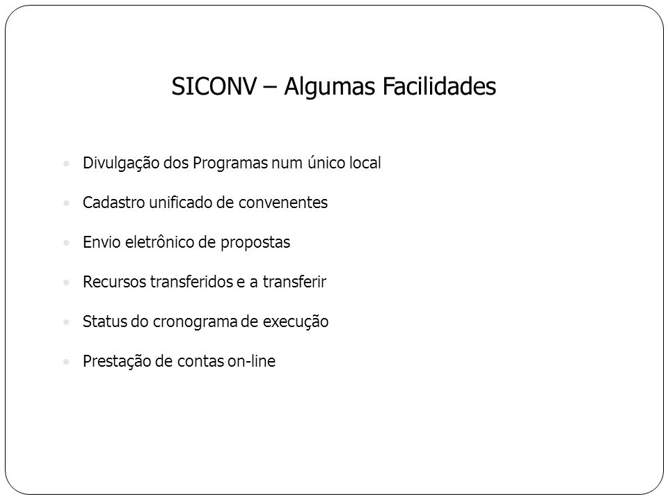 Divulgação dos Programas num único local Cadastro unificado de convenentes Envio eletrônico de propostas Recursos transferidos e a transferir Status do cronograma de execução Prestação de contas on-line SICONV – Algumas Facilidades