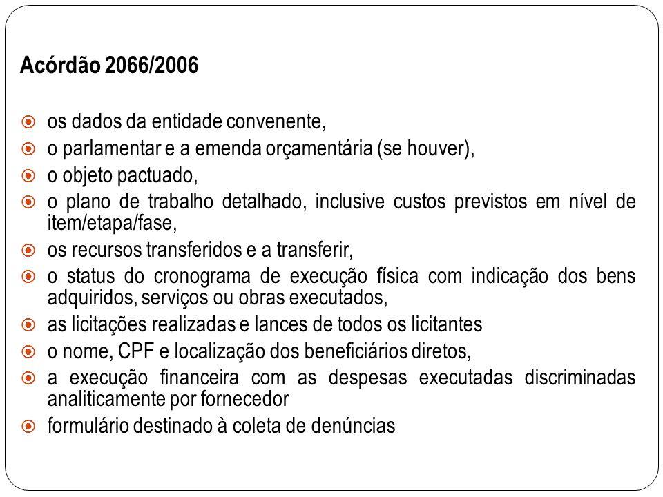 Acórdão 2066/2006 os dados da entidade convenente, o parlamentar e a emenda orçamentária (se houver), o objeto pactuado, o plano de trabalho detalhado, inclusive custos previstos em nível de item/etapa/fase, os recursos transferidos e a transferir, o status do cronograma de execução física com indicação dos bens adquiridos, serviços ou obras executados, as licitações realizadas e lances de todos os licitantes o nome, CPF e localização dos beneficiários diretos, a execução financeira com as despesas executadas discriminadas analiticamente por fornecedor formulário destinado à coleta de denúncias