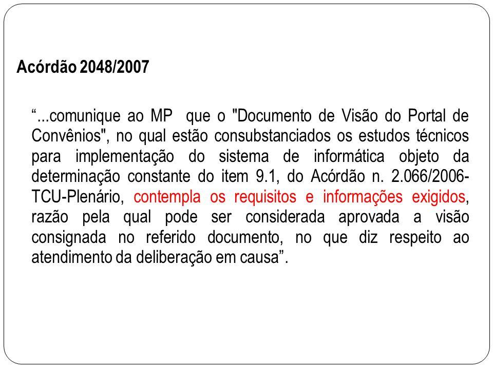 Acórdão 2048/2007...comunique ao MP que o Documento de Visão do Portal de Convênios , no qual estão consubstanciados os estudos técnicos para implementação do sistema de informática objeto da determinação constante do item 9.1, do Acórdão n.