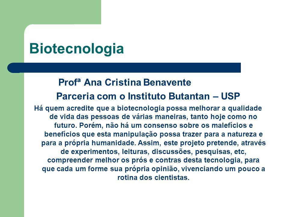 Biotecnologia Profª Ana Cristina Benavente Parceria com o Instituto Butantan – USP Há quem acredite que a biotecnologia possa melhorar a qualidade de vida das pessoas de várias maneiras, tanto hoje como no futuro.