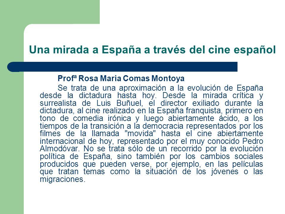 Una mirada a España a través del cine español Profª Rosa Maria Comas Montoya Se trata de una aproximación a la evolución de España desde la dictadura hasta hoy.