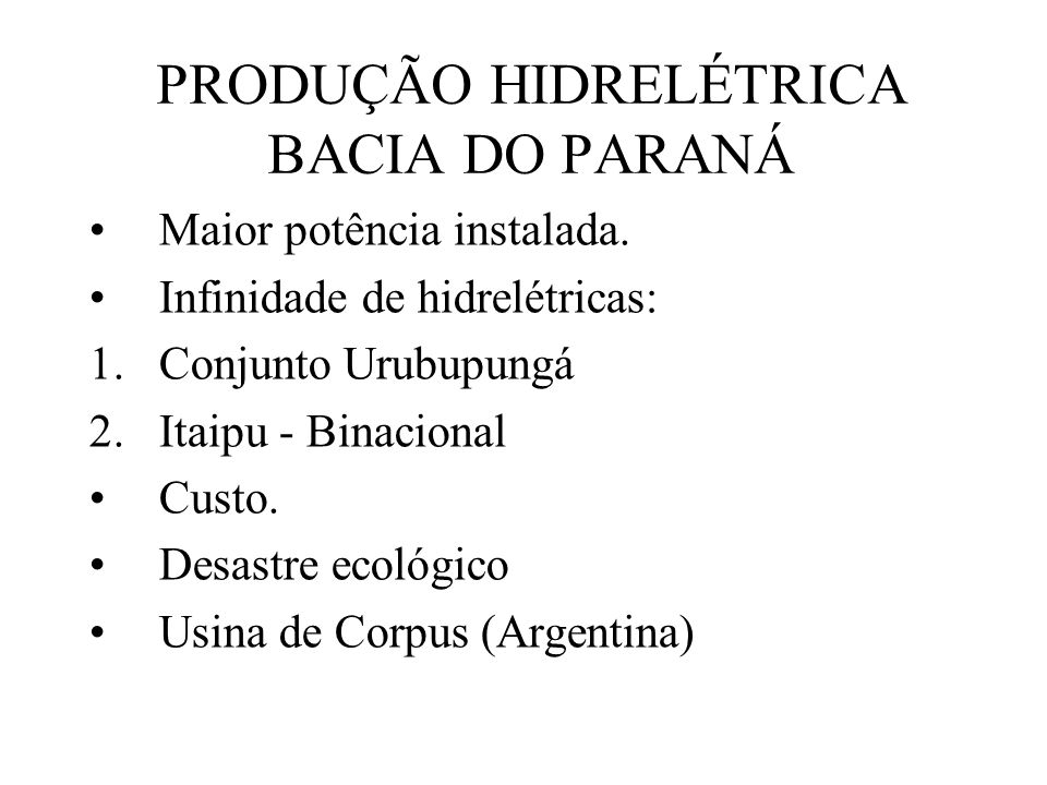 PRODUÇÃO HIDRELÉTRICA BACIA DO PARANÁ Maior potência instalada. Infinidade de hidrelétricas: 1.Conjunto Urubupungá 2.Itaipu - Binacional Custo. Desast
