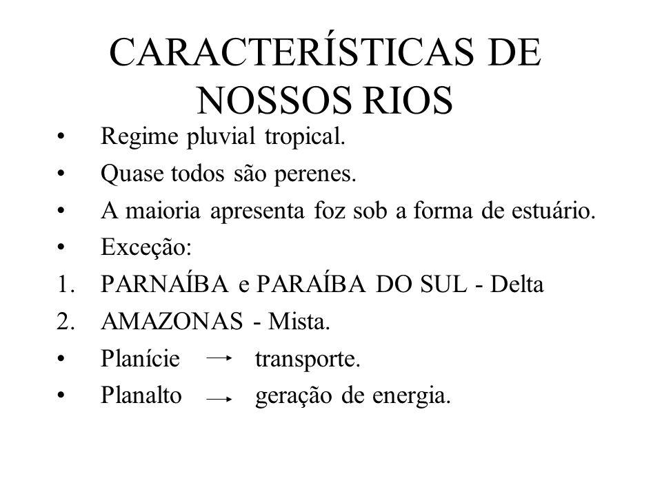 CARACTERÍSTICAS DE NOSSOS RIOS Regime pluvial tropical. Quase todos são perenes. A maioria apresenta foz sob a forma de estuário. Exceção: 1.PARNAÍBA
