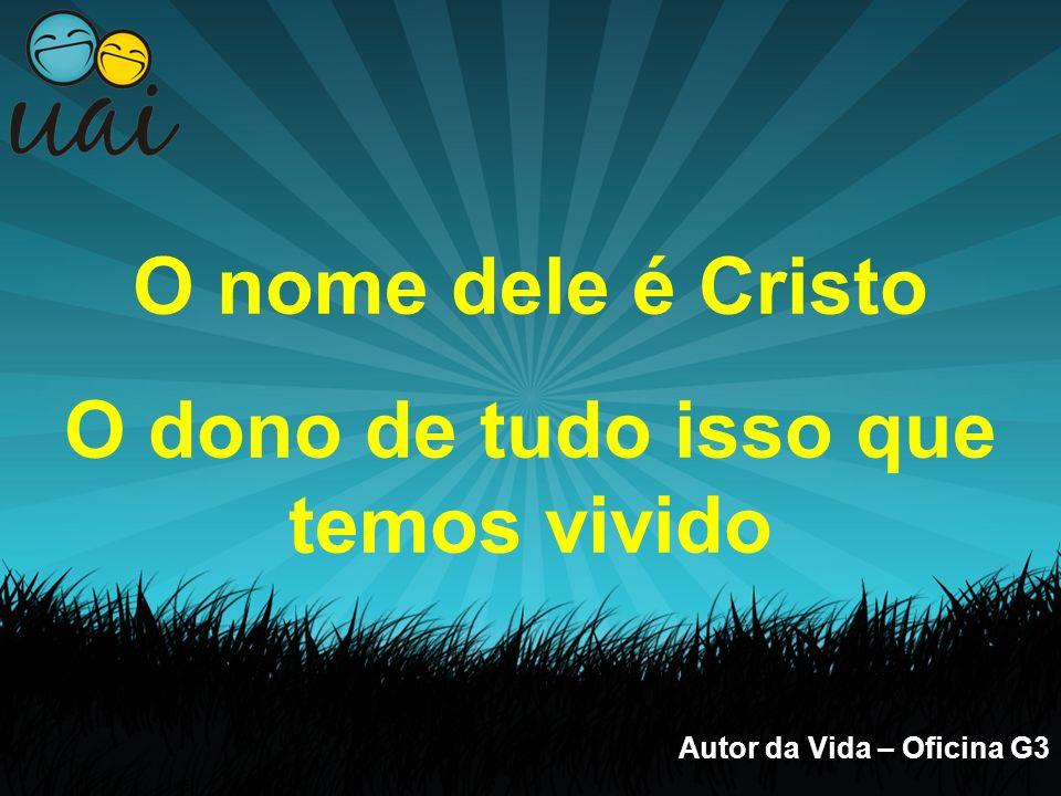 Autor da Vida – Oficina G3 O nome dele é Cristo O dono de tudo isso que temos vivido Ele é o Autor da Vida