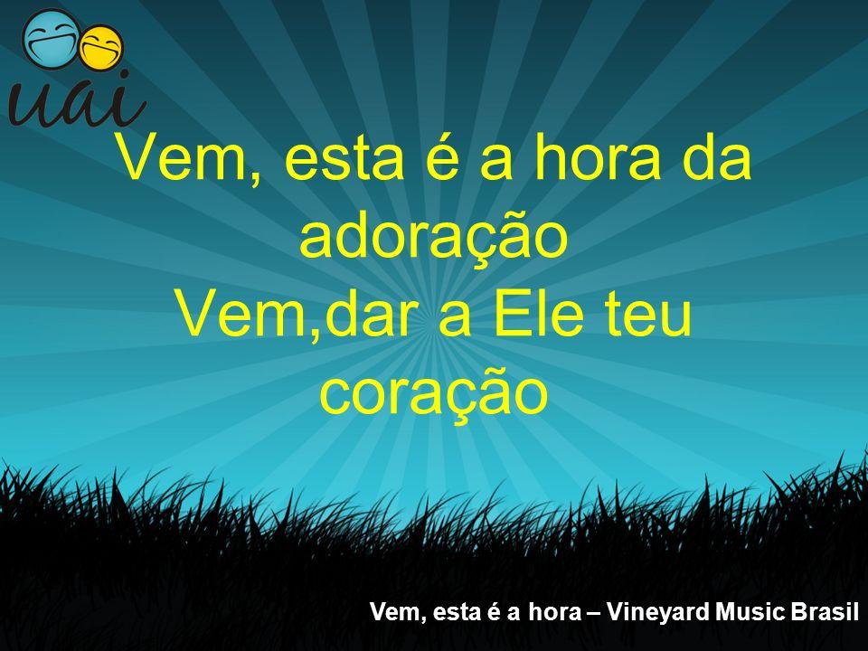 Vem, esta é a hora da adoração Vem,dar a Ele teu coração Vem, esta é a hora – Vineyard Music Brasil