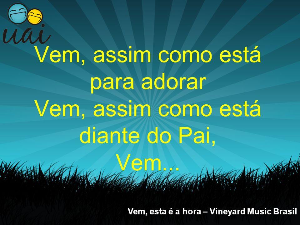 Vem, assim como está para adorar Vem, assim como está diante do Pai, Vem... Vem, esta é a hora – Vineyard Music Brasil