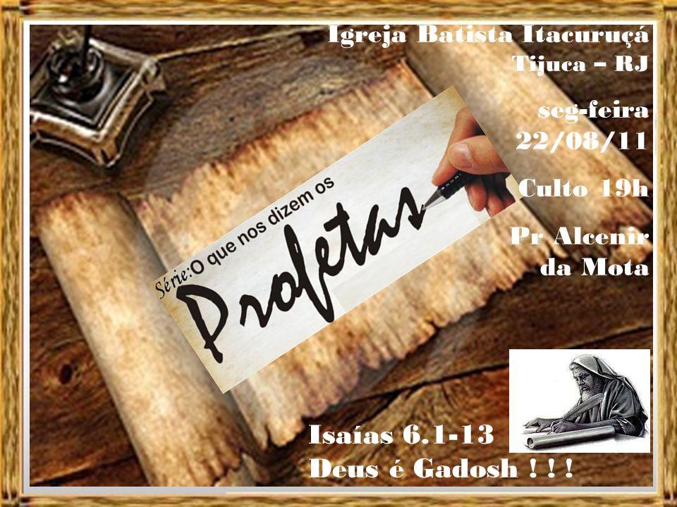 Igreja Batista Itacuruçá Tijuca – RJ seg-feira 22/08/11 Culto 19h Pr Alcenir da Mota Isaías 6.1-13 Deus é Gadosh .