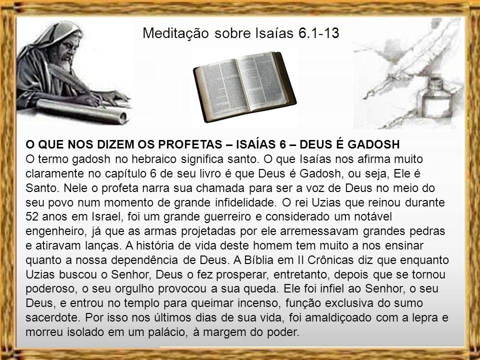 Meditação sobre Isaías 6.1-13 O QUE NOS DIZEM OS PROFETAS – ISAÍAS 6 – DEUS É GADOSH O termo gadosh no hebraico significa santo.