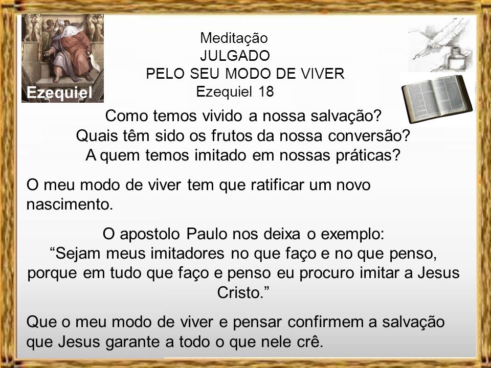 Ezequiel Meditação JULGADO PELO SEU MODO DE VIVER Ezequiel 18 Também alerta que devemos viver de acordo com os princípios deixados na palavra de Deus: