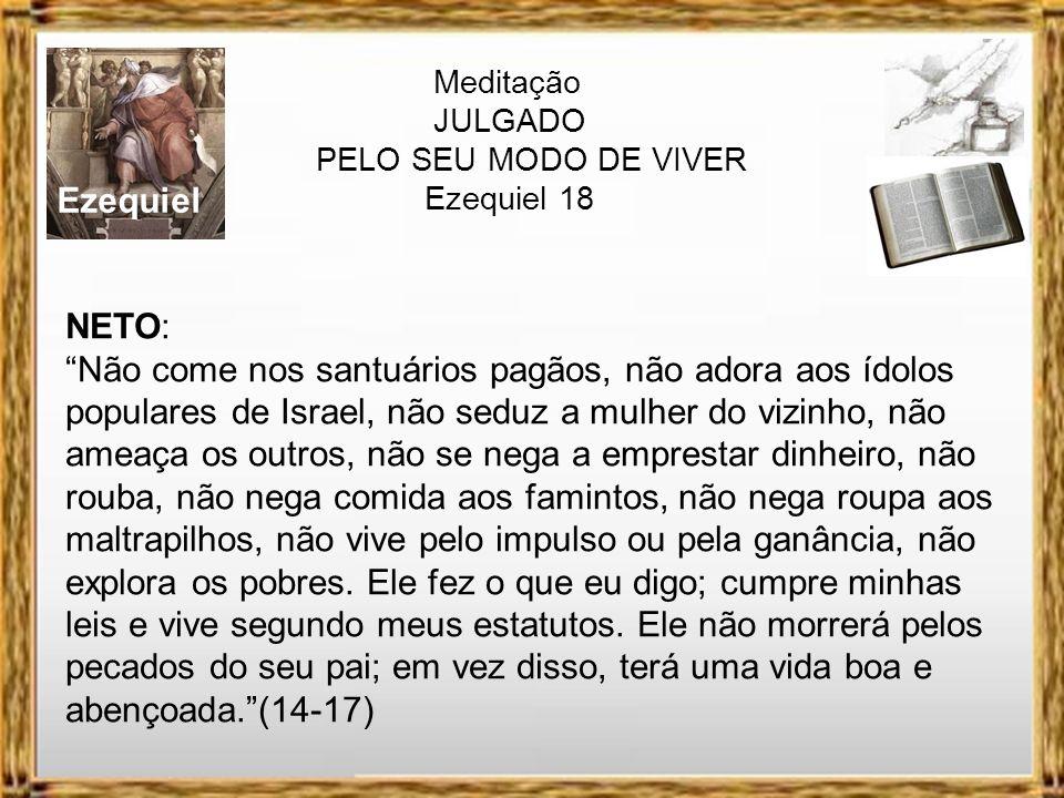Ezequiel Meditação JULGADO PELO SEU MODO DE VIVER Ezequiel 18 FILHO: Come nos santuários pagãos, seduz a mulher do vizinho, ameaça os pobres, rouba, a
