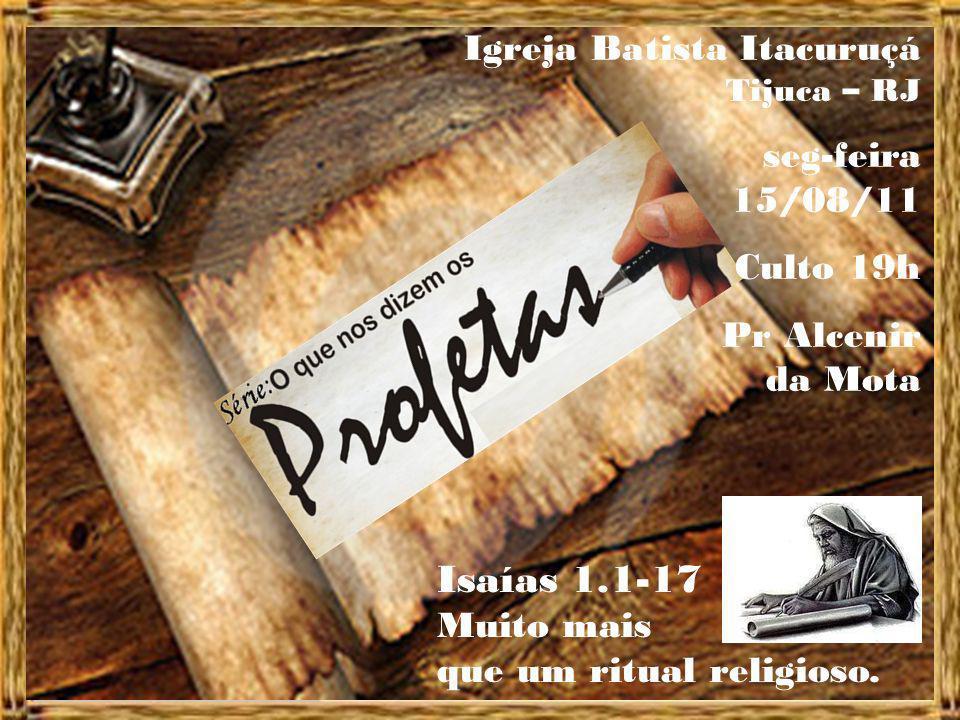 Igreja Batista Itacuruçá Tijuca – RJ seg-feira 15/08/11 Culto 19h Pr Alcenir da Mota Isaías 1.1-17 Muito mais que um ritual religioso.
