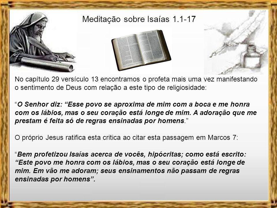 Meditação sobre Isaías 1.1-17 1-MUITO MAIS QUE UM RITUAL RELIGIOSO. -Isaías 1.1-17 Fica evidente pela leitura do texto que não faltavam cerimônias rel