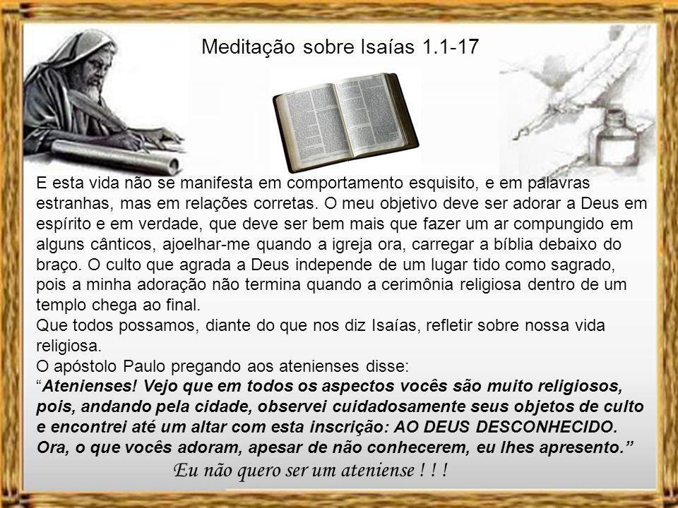 Meditação sobre Isaías 1.1-17 Será a minha religião um momento que passo num prédio ou num salão de culto? E sendo assim, posso prestar culto a Deus e