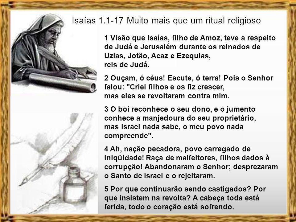 Isaías 1.1-17 Muito mais que um ritual religioso 1 Visão que Isaías, filho de Amoz, teve a respeito de Judá e Jerusalém durante os reinados de Uzias, Jotão, Acaz e Ezequias, reis de Judá.