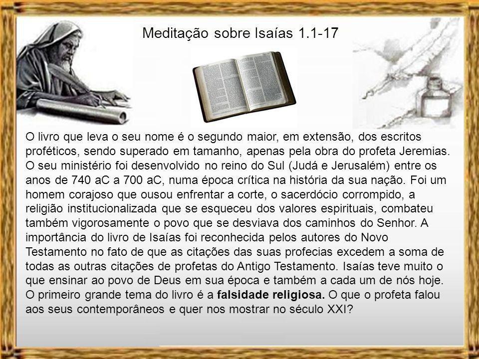 Meditação sobre Isaías 1.1-17 O livro que leva o seu nome é o segundo maior, em extensão, dos escritos proféticos, sendo superado em tamanho, apenas pela obra do profeta Jeremias.
