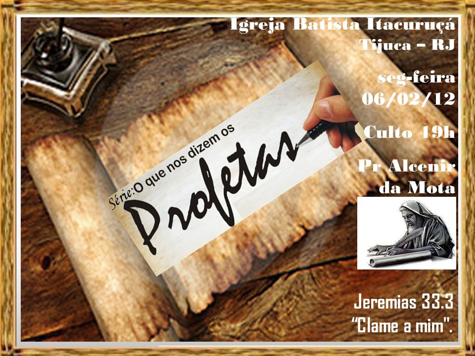 Igreja Batista Itacuruçá Tijuca – RJ seg-feira 06/02/12 Culto 19h Pr Alcenir da Mota Jeremias 33.3 Clame a mim .