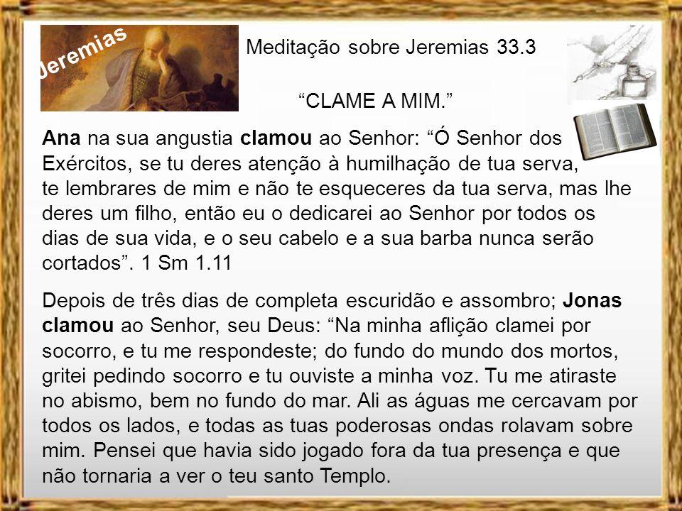 Jeremias Meditação sobre Jeremias 33.3 CLAME A MIM. Quando Jeremias está entregando os pontos, pensando não haver salvação para sua vida e de seu país