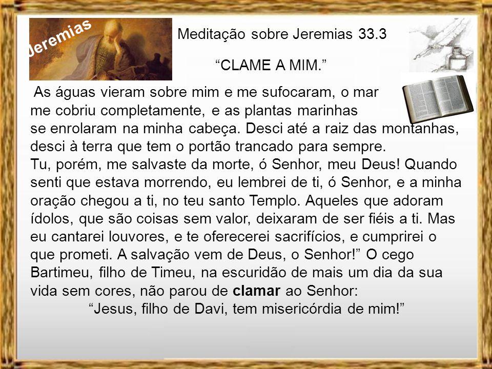 Jeremias Meditação sobre Jeremias 33.3 CLAME A MIM. Ana na sua angustia clamou ao Senhor: Ó Senhor dos Exércitos, se tu deres atenção à humilhação de