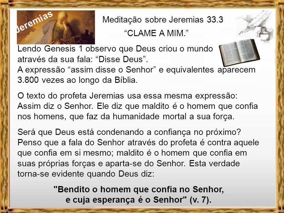 Jeremias Meditação sobre Jeremias 33.3 CLAME A MIM. Ele disse a Jeremias e diz também a você e a mim: Ei você que sofre, que tem dificuldades mil, que