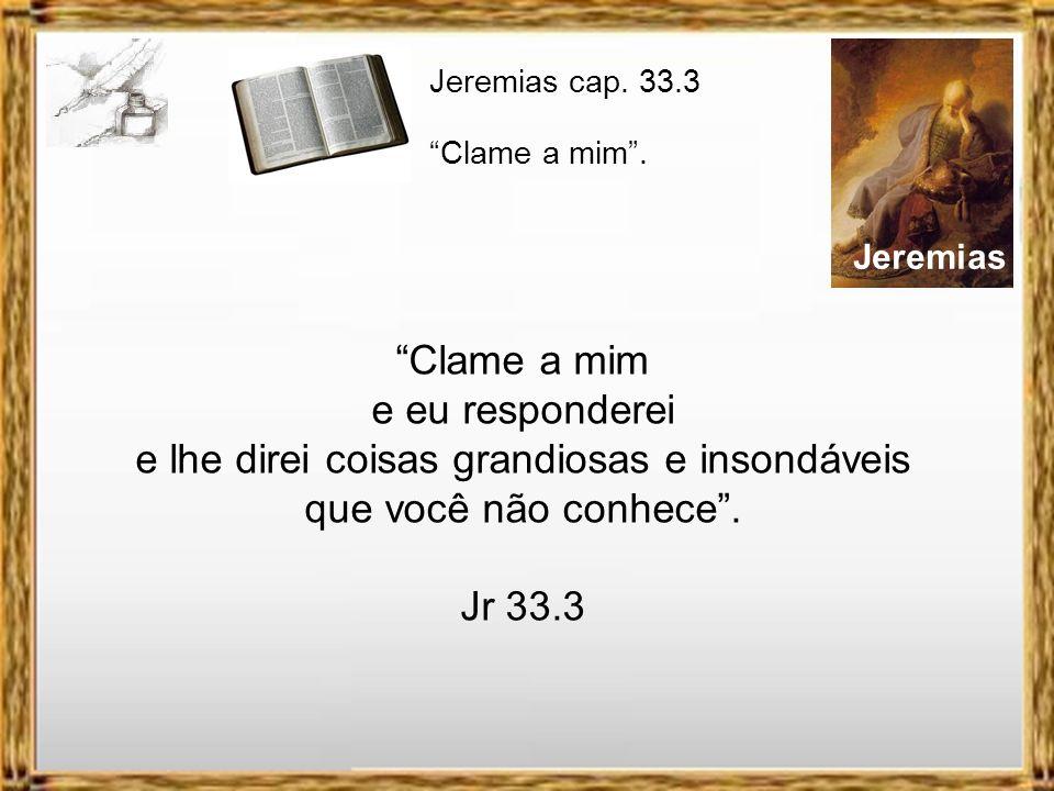 Jeremias Clame a mim e eu responderei e lhe direi coisas grandiosas e insondáveis que você não conhece.
