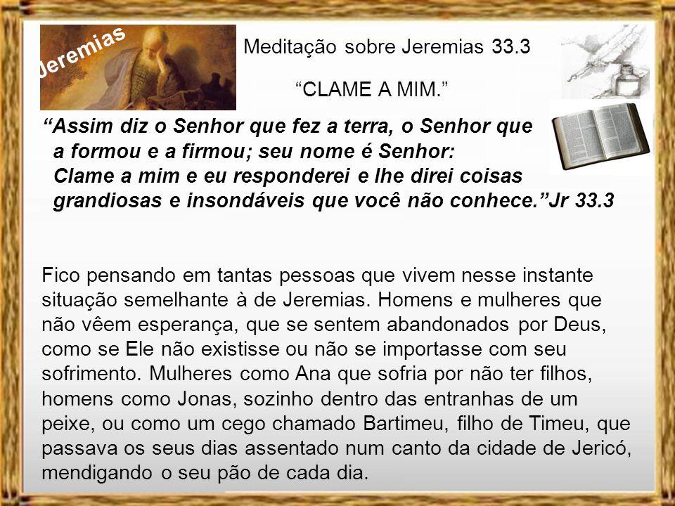 Jeremias Meditação sobre Jeremias 33.3 CLAME A MIM. Jeremias continua preso quando recebe do Eterno Senhor uma segunda orientação, a primeira foi para