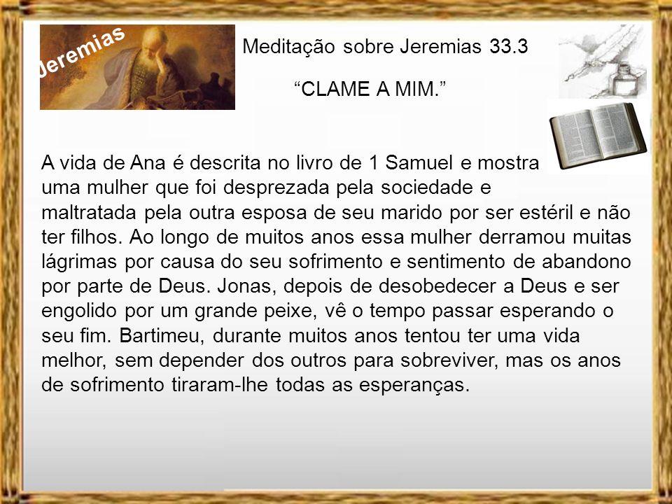 Jeremias Meditação sobre Jeremias 33.3 CLAME A MIM. Assim diz o Senhor que fez a terra, o Senhor que a formou e a firmou; seu nome é Senhor: Clame a m