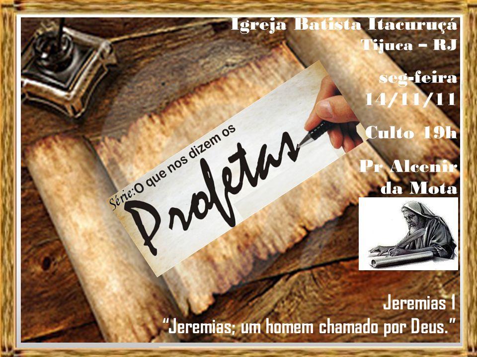 Igreja Batista Itacuruçá Tijuca – RJ seg-feira 14/11/11 Culto 19h Pr Alcenir da Mota Jeremias 1 Jeremias; um homem chamado por Deus.