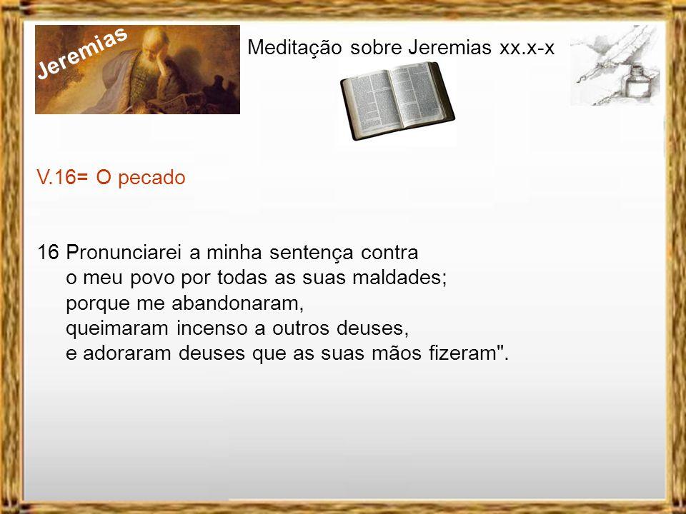 Jeremias Meditação sobre Jeremias xx.x-x V.11-15= As visões 11 E a palavra do Senhor veio a mim: