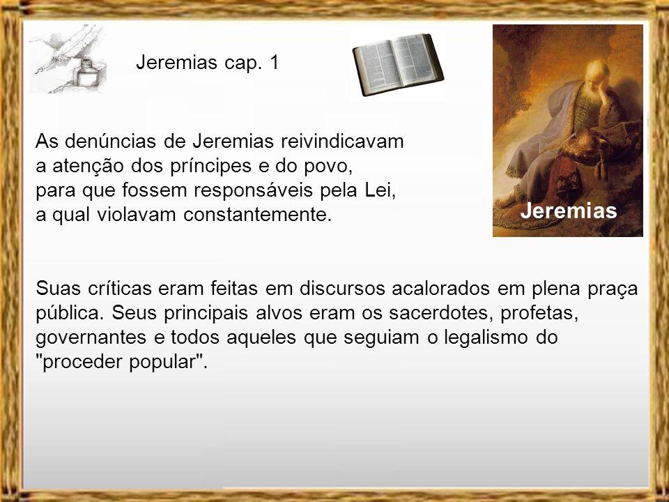 Jeremias As denúncias de Jeremias reivindicavam a atenção dos príncipes e do povo, para que fossem responsáveis pela Lei, a qual violavam constantemente.
