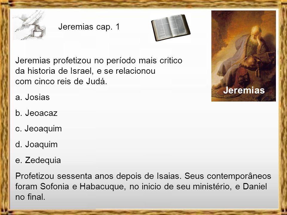 Jeremias Jeremias profetizou no período mais critico da historia de Israel, e se relacionou com cinco reis de Judá.