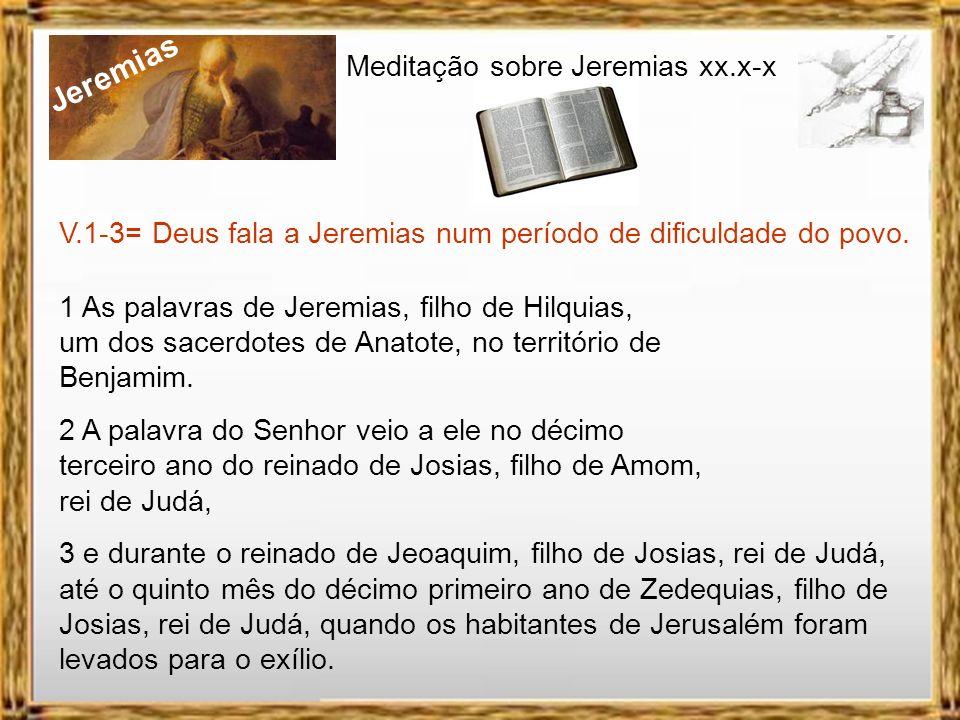 Jeremias Meditação sobre Jeremias xx.x-x V.1-3= Deus fala a Jeremias num período de dificuldade do povo.