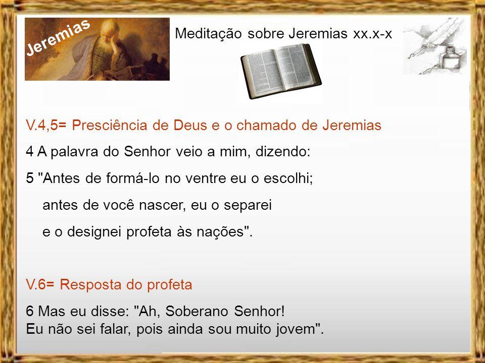 Jeremias Meditação sobre Jeremias xx.x-x V.4,5= Presciência de Deus e o chamado de Jeremias 4 A palavra do Senhor veio a mim, dizendo: 5 Antes de formá-lo no ventre eu o escolhi; antes de você nascer, eu o separei e o designei profeta às nações .