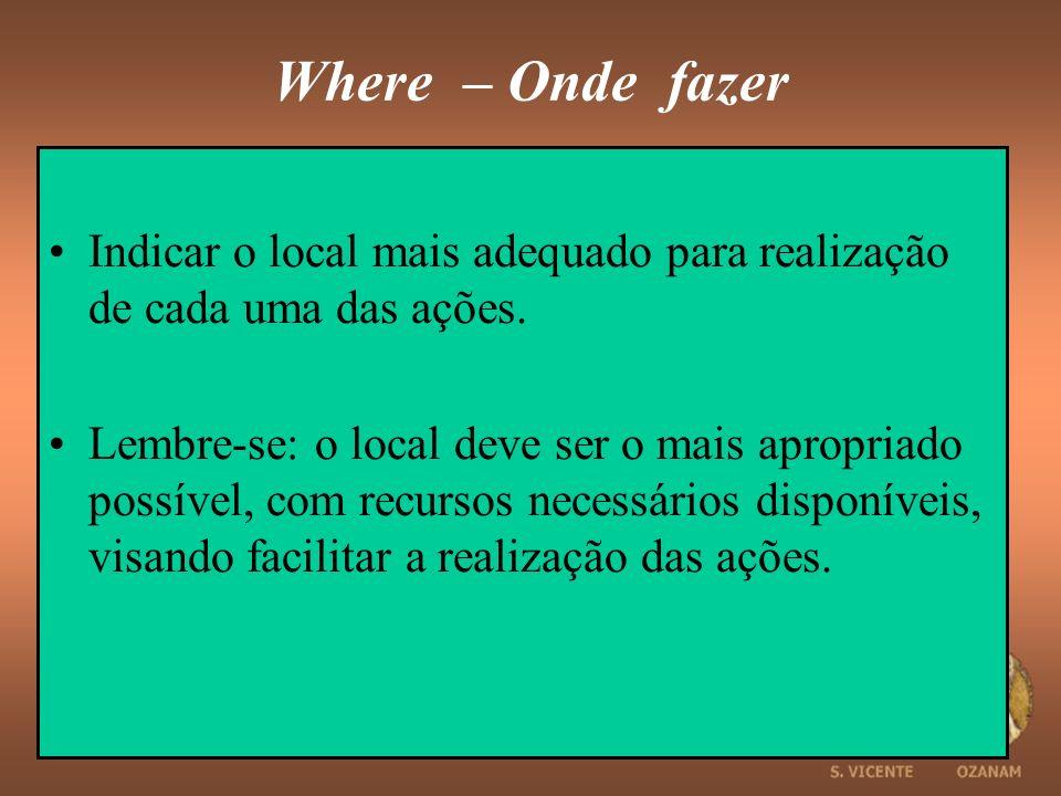Where – Onde fazer Indicar o local mais adequado para realização de cada uma das ações. Lembre-se: o local deve ser o mais apropriado possível, com re