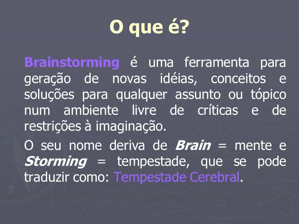 O que é? Brainstorming é uma ferramenta para geração de novas idéias, conceitos e soluções para qualquer assunto ou tópico num ambiente livre de críti