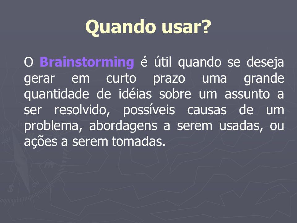 Quando usar? O Brainstorming é útil quando se deseja gerar em curto prazo uma grande quantidade de idéias sobre um assunto a ser resolvido, possíveis