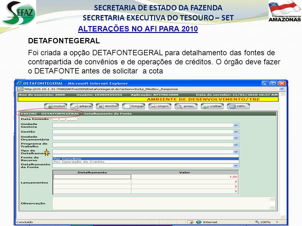 ALTERAÇÕES NO AFI PARA 2010 SECRETARIA DE ESTADO DA FAZENDA SECRETARIA EXECUTIVA DO TESOURO – SET DETAFONTEGERAL Foi criada a opção DETAFONTEGERAL para detalhamento das fontes de contrapartida de convênios e de operações de créditos.
