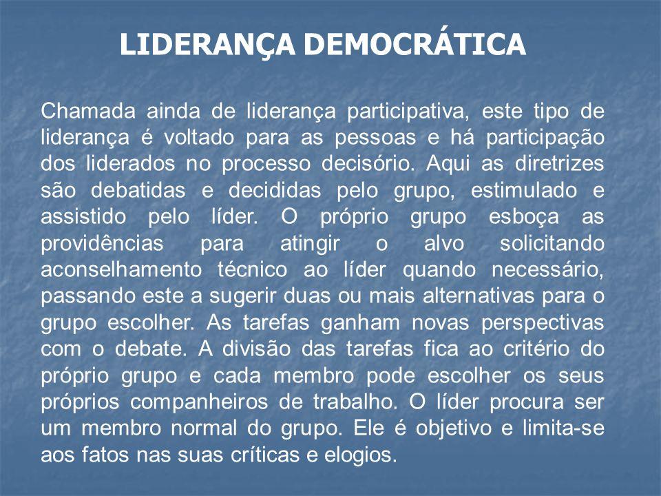 LIDERANÇA DEMOCRÁTICA Chamada ainda de liderança participativa, este tipo de liderança é voltado para as pessoas e há participação dos liderados no pr