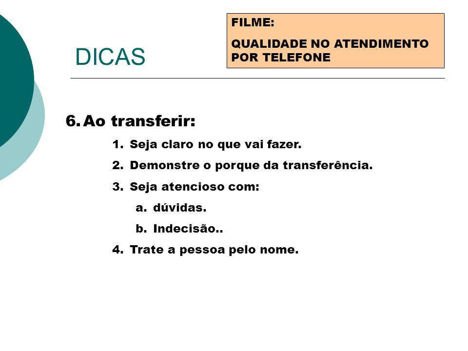 DICAS FILME: QUALIDADE NO ATENDIMENTO POR TELEFONE 6.Ao transferir: 1.Seja claro no que vai fazer. 2.Demonstre o porque da transferência. 3.Seja atenc