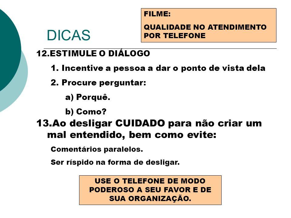 DICAS FILME: QUALIDADE NO ATENDIMENTO POR TELEFONE 12.ESTIMULE O DIÁLOGO 1.Incentive a pessoa a dar o ponto de vista dela 2.Procure perguntar: a)Porqu