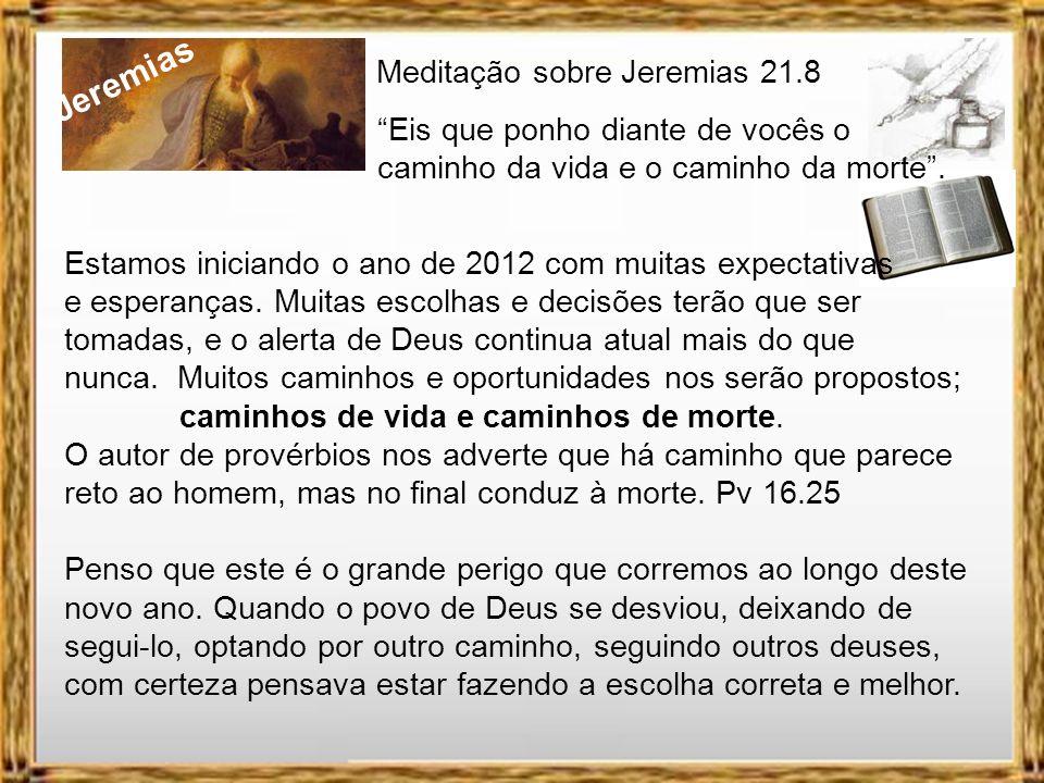 Jeremias Meditação sobre Jeremias 21.8 Eis que ponho diante de vocês o caminho da vida e o caminho da morte. É interessante notar que depois de tanto