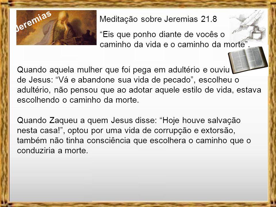 Jeremias Meditação sobre Jeremias 21.8 Eis que ponho diante de vocês o caminho da vida e o caminho da morte. Estamos iniciando o ano de 2012 com muita