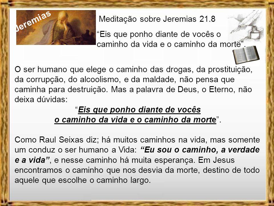 Jeremias Meditação sobre Jeremias 21.8 Eis que ponho diante de vocês o caminho da vida e o caminho da morte. Quando aquela mulher que foi pega em adul