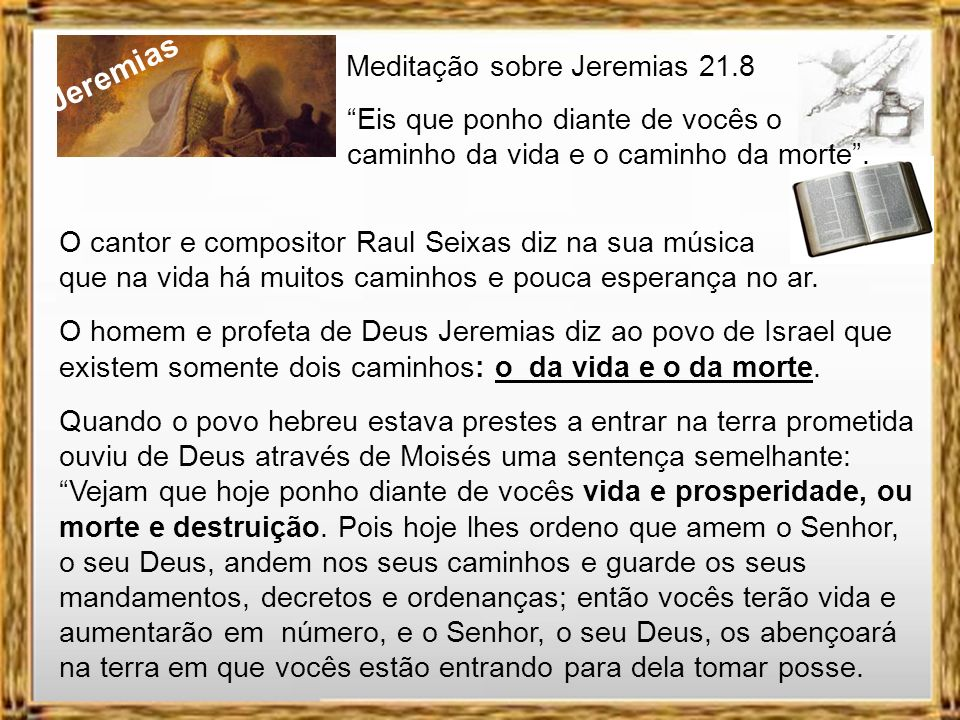 Jeremias Meditação sobre Jeremias 21.8 Eis que ponho diante de vocês o caminho da vida e o caminho da morte. RAUL SEIXAS CAMINHOS