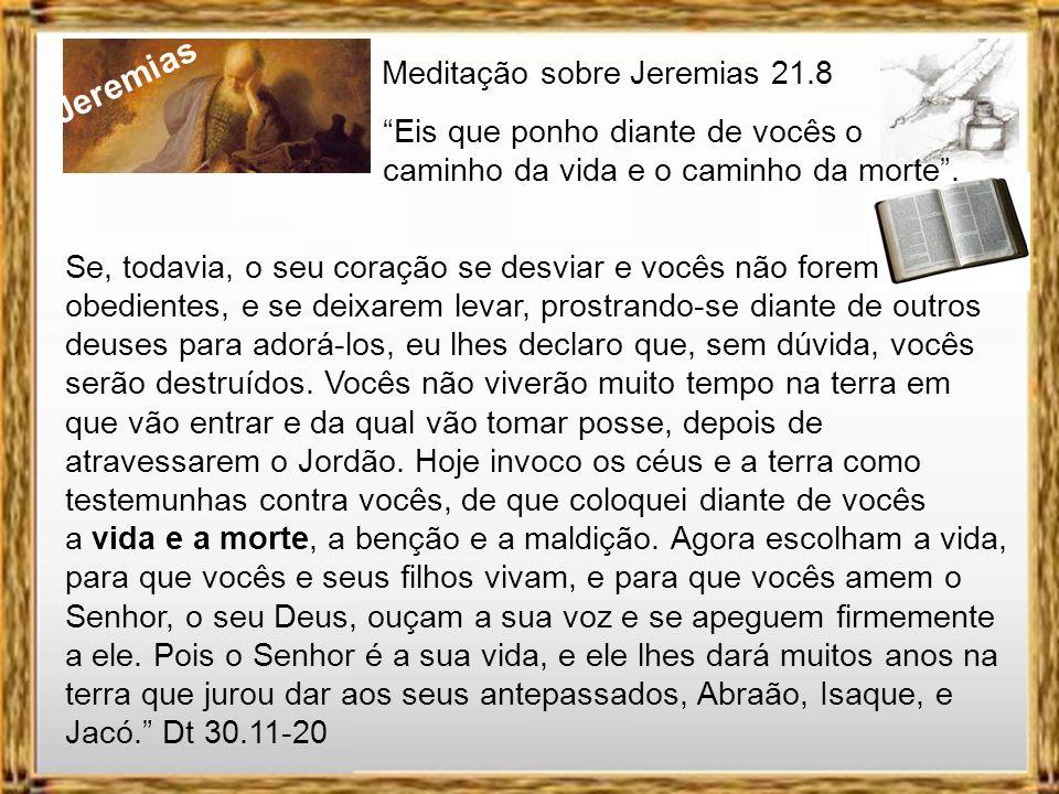Jeremias Meditação sobre Jeremias 21.8 Eis que ponho diante de vocês o caminho da vida e o caminho da morte. O cantor e compositor Raul Seixas diz na