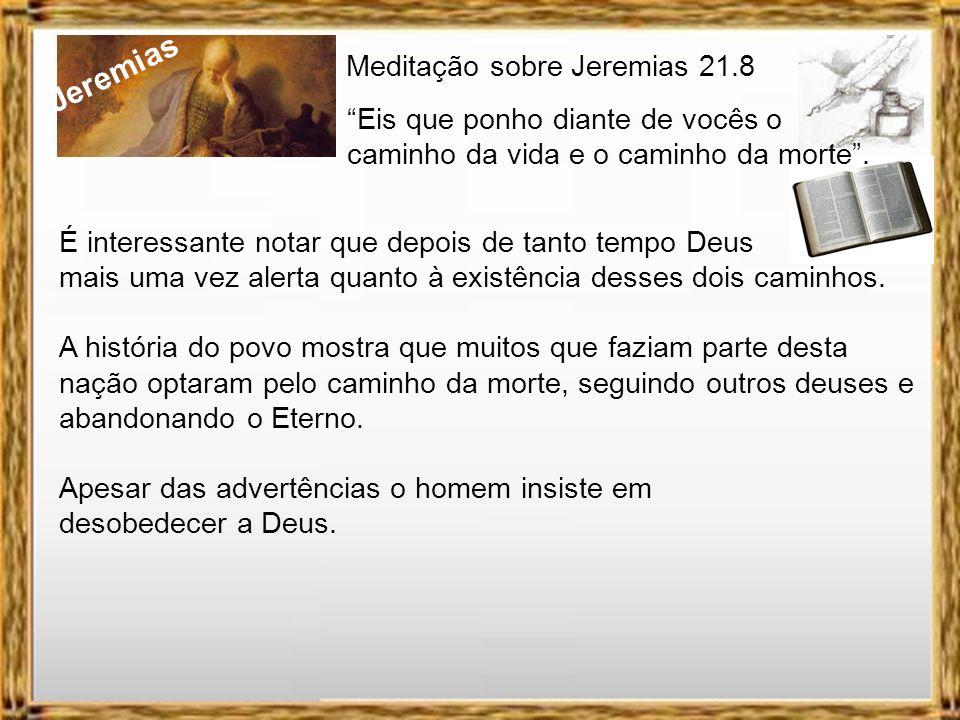 Jeremias Meditação sobre Jeremias 21.8 Eis que ponho diante de vocês o caminho da vida e o caminho da morte. Se, todavia, o seu coração se desviar e v