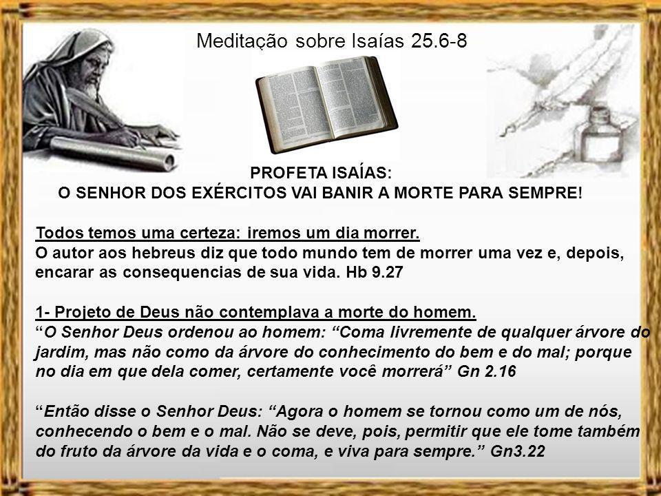 Isaías 25.6-8 Neste monte o Senhor dos Exércitos preparará um farto banquete para todos os povos, um banquete de vinho envelhecido, com carnes suculentas e o melhor vinho.