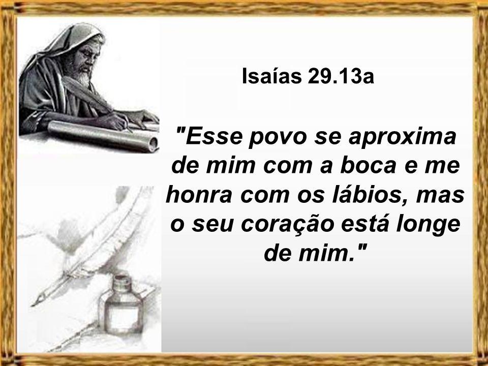 Isaías 29.13a Esse povo se aproxima de mim com a boca e me honra com os lábios, mas o seu coração está longe de mim.